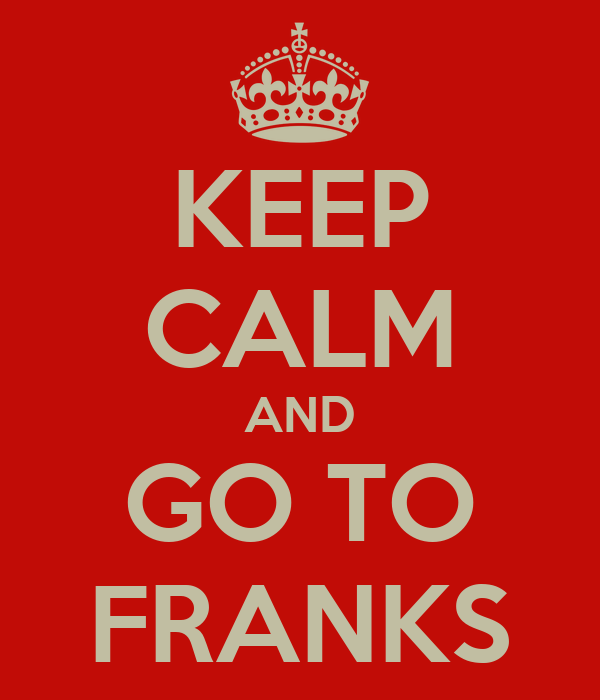 KEEP CALM AND GO TO FRANKS