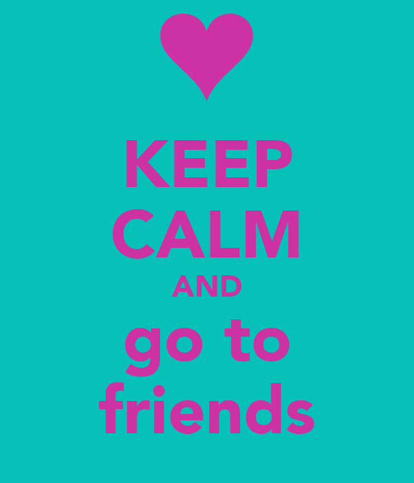 KEEP CALM AND go to friends