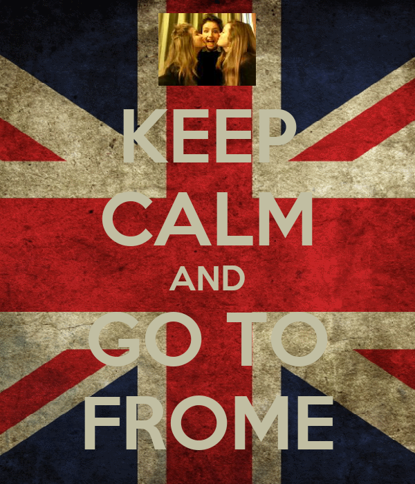 KEEP CALM AND GO TO FROME