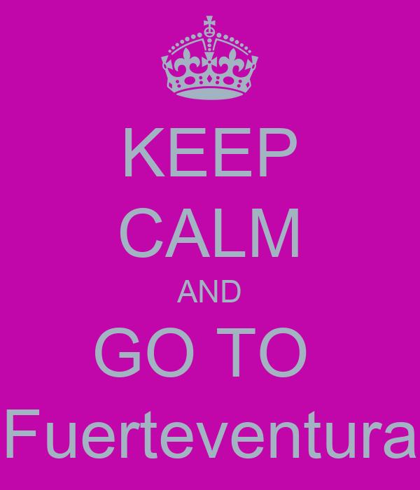 KEEP CALM AND GO TO  Fuerteventura