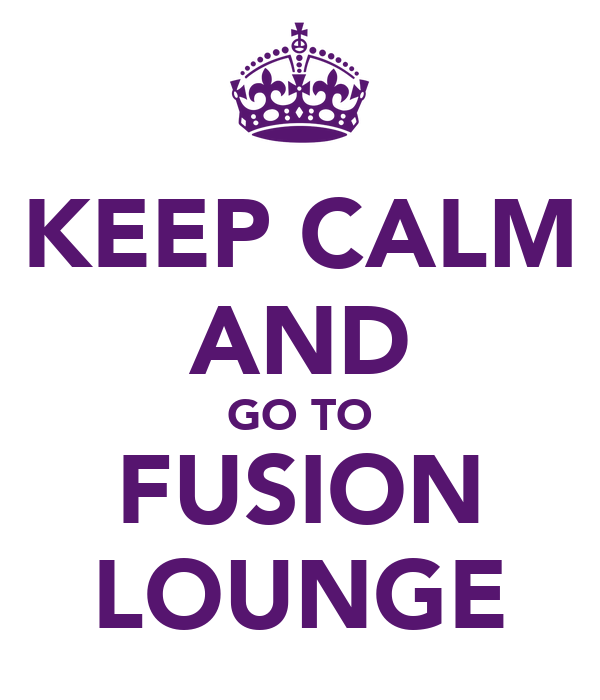 KEEP CALM AND GO TO FUSION LOUNGE