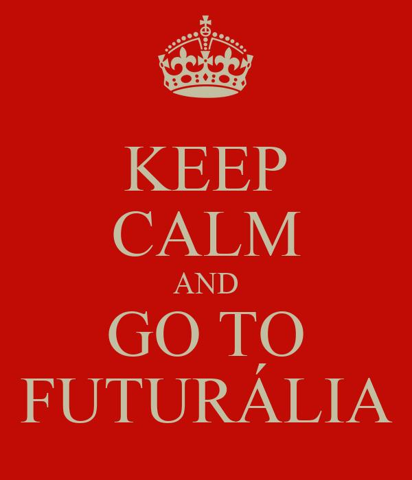 KEEP CALM AND GO TO FUTURÁLIA