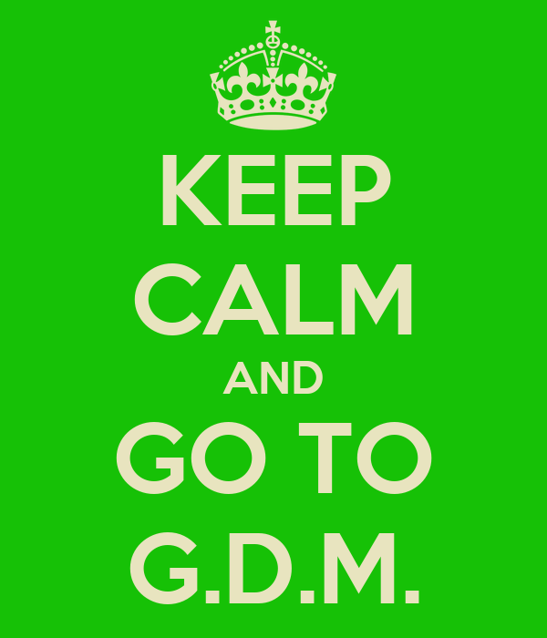 KEEP CALM AND GO TO G.D.M.