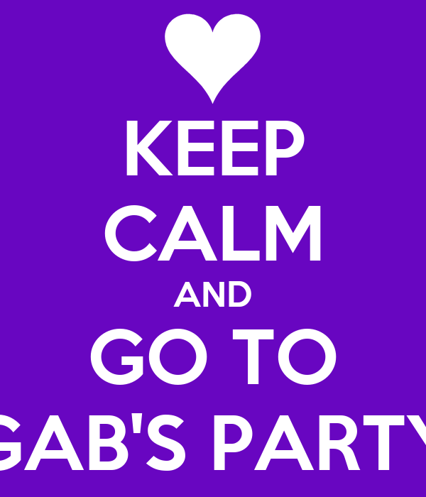 KEEP CALM AND GO TO GAB'S PARTY