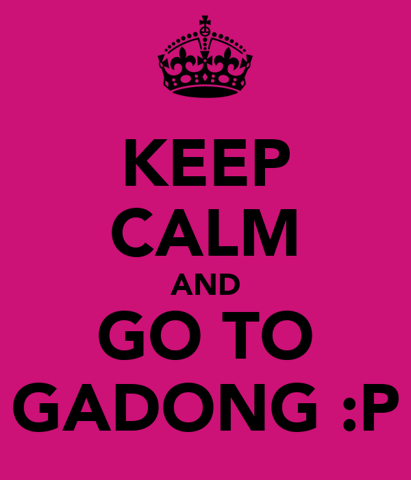 KEEP CALM AND GO TO GADONG :P