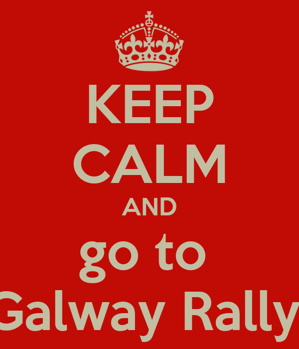 KEEP CALM AND go to  Galway Rally