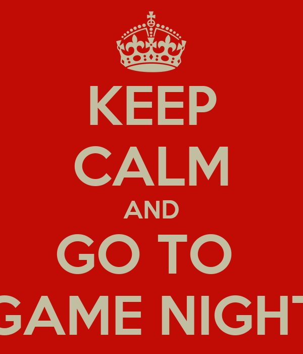 KEEP CALM AND GO TO  GAME NIGHT