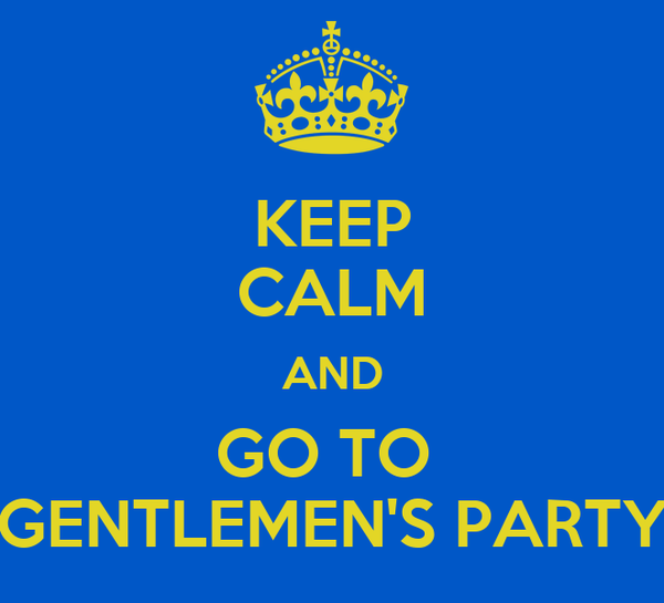 KEEP CALM AND GO TO  GENTLEMEN'S PARTY