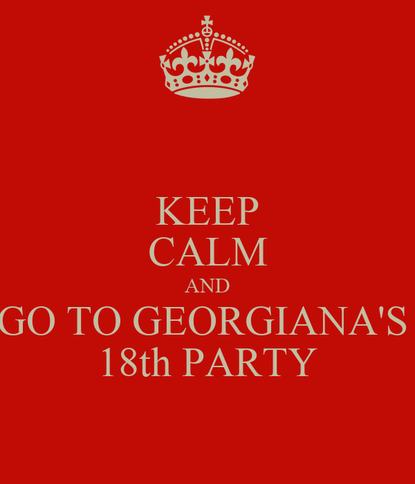 KEEP CALM AND GO TO GEORGIANA'S  18th PARTY