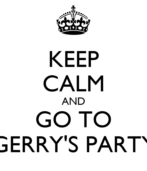 KEEP CALM AND GO TO GERRY'S PARTY