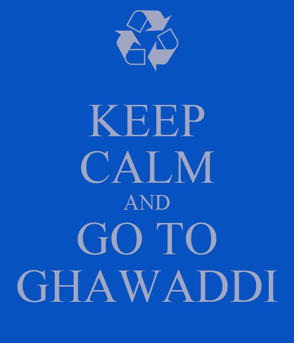 KEEP CALM AND GO TO GHAWADDI