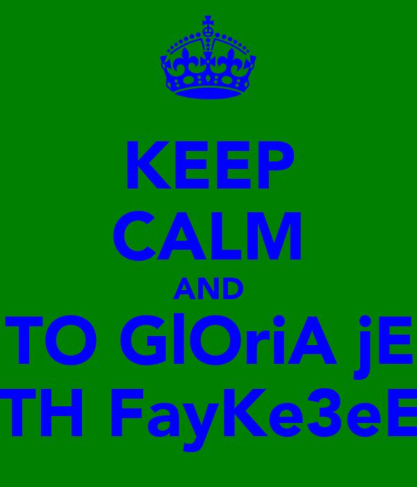 KEEP CALM AND GO TO GlOriA jEaNz WITH FayKe3eE :P