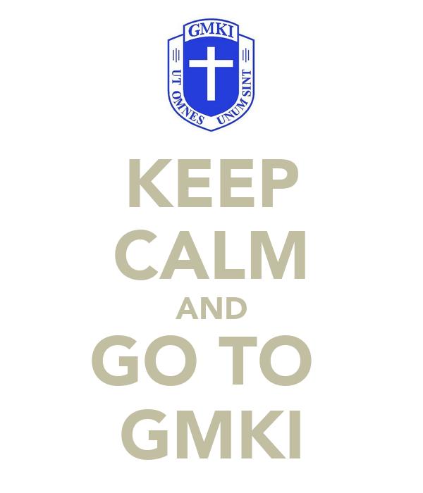 KEEP CALM AND GO TO  GMKI