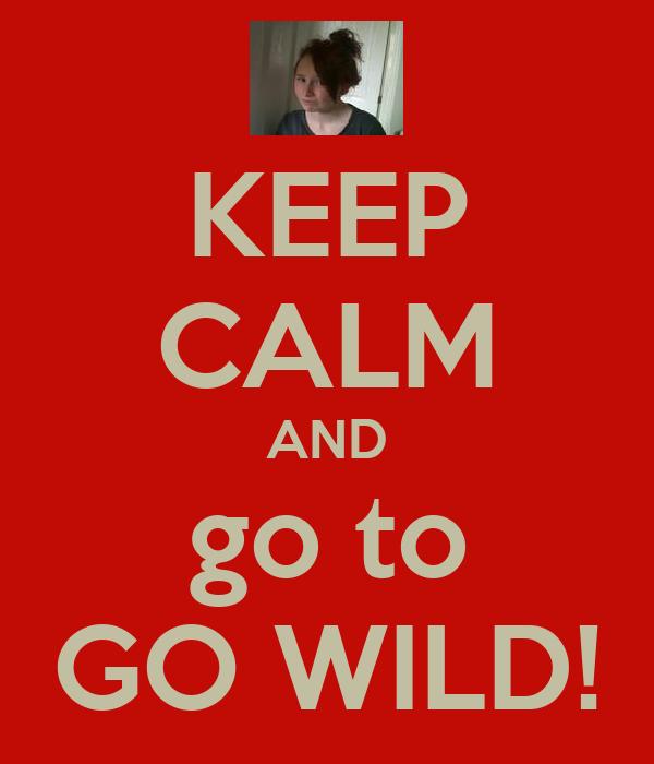 KEEP CALM AND go to GO WILD!