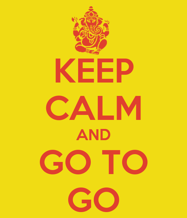 KEEP CALM AND GO TO GO