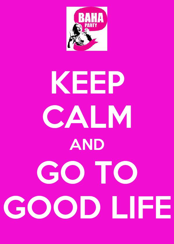 KEEP CALM AND GO TO GOOD LIFE