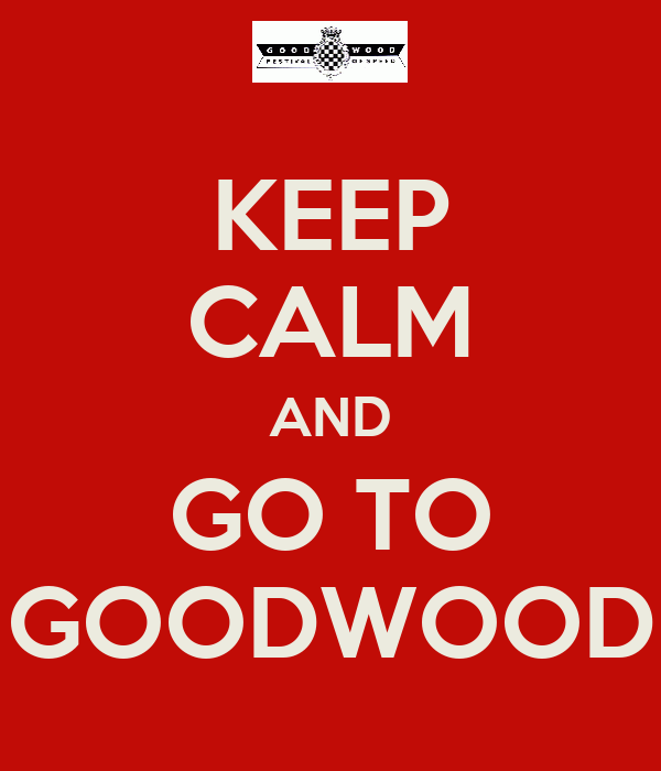 KEEP CALM AND GO TO GOODWOOD