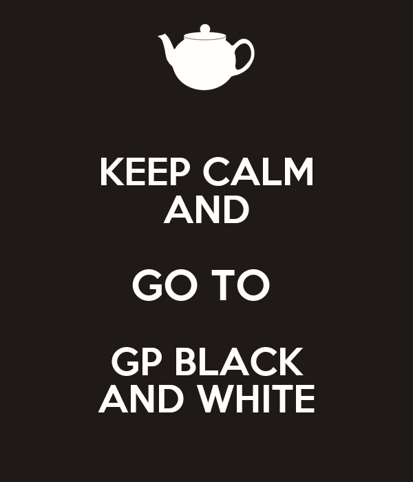 KEEP CALM AND GO TO  GP BLACK AND WHITE