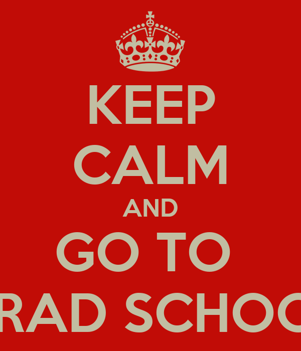 KEEP CALM AND GO TO  GRAD SCHOOL