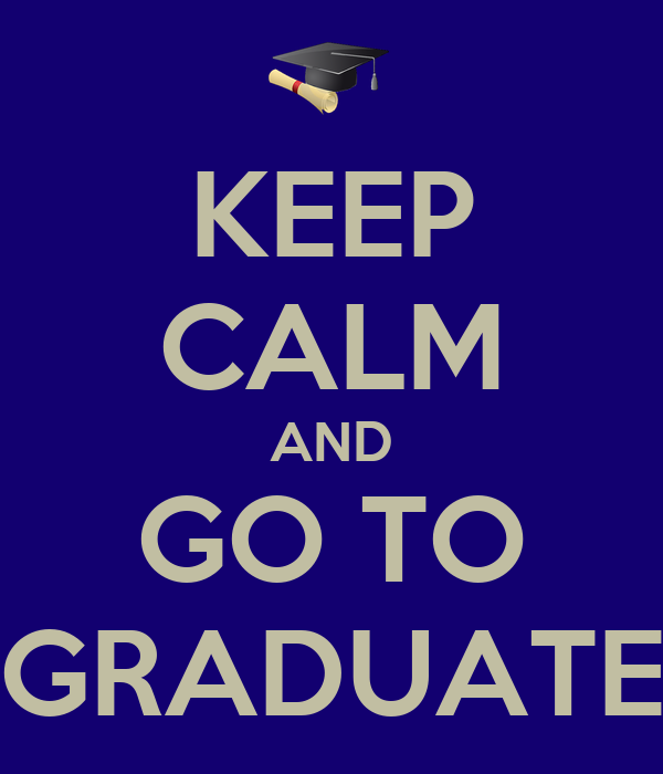 KEEP CALM AND GO TO GRADUATE