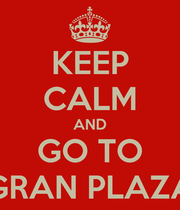 KEEP CALM AND GO TO GRAN PLAZA