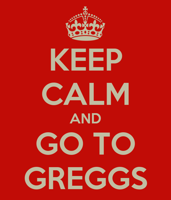 KEEP CALM AND GO TO GREGGS