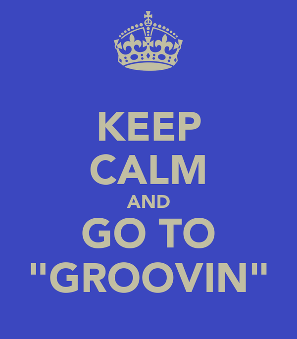 "KEEP CALM AND GO TO ""GROOVIN"""