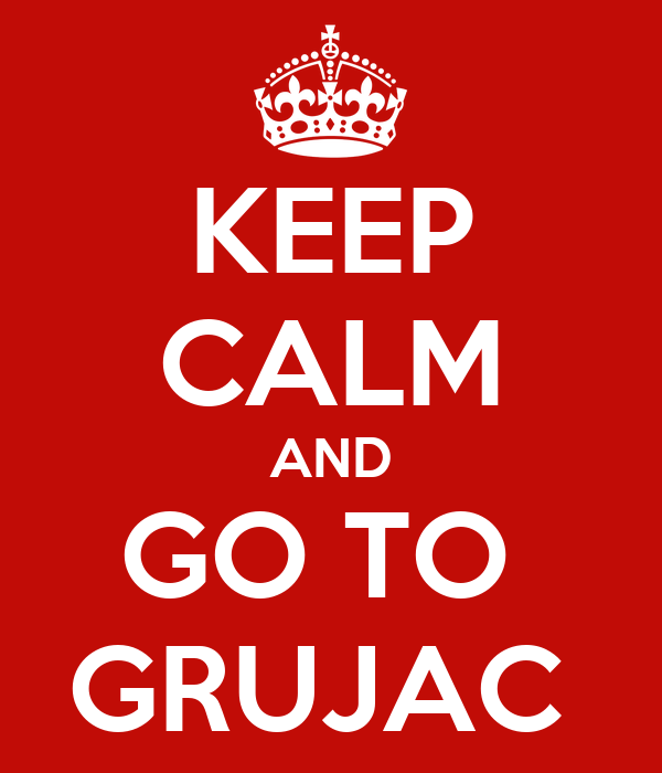 KEEP CALM AND GO TO  GRUJAC