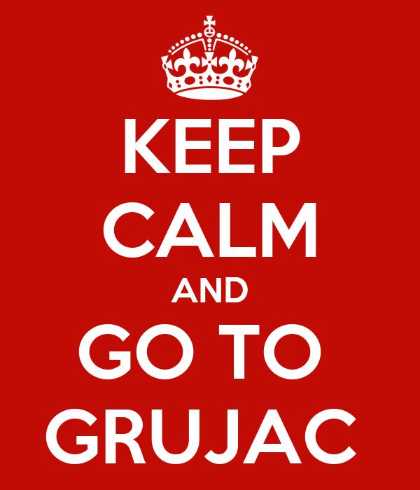 KEEP CALM AND GO TO  GRUJAC