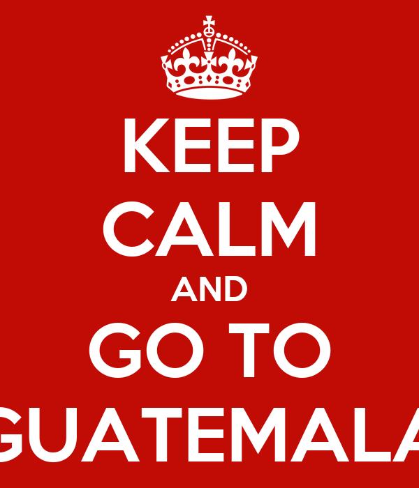 KEEP CALM AND GO TO GUATEMALA