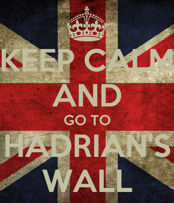 KEEP CALM AND GO TO HADRIAN'S WALL