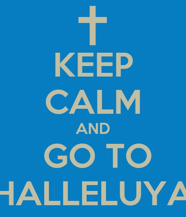 KEEP CALM AND  GO TO HALLELUYA