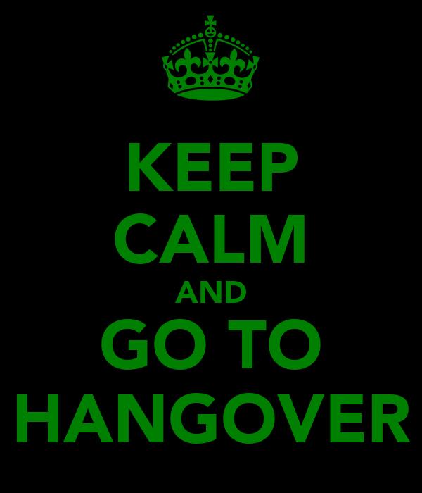 KEEP CALM AND GO TO HANGOVER