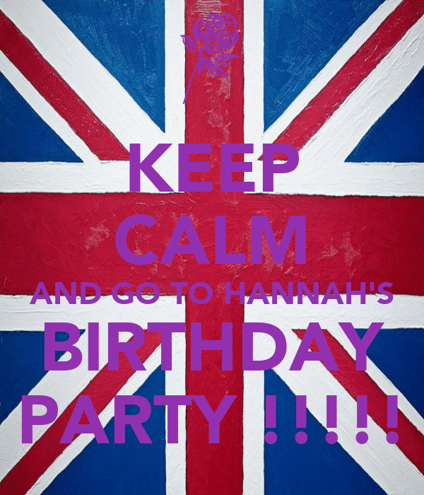 KEEP CALM AND GO TO HANNAH'S BIRTHDAY PARTY !!!!!