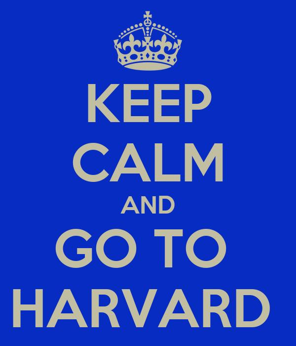 KEEP CALM AND GO TO  HARVARD