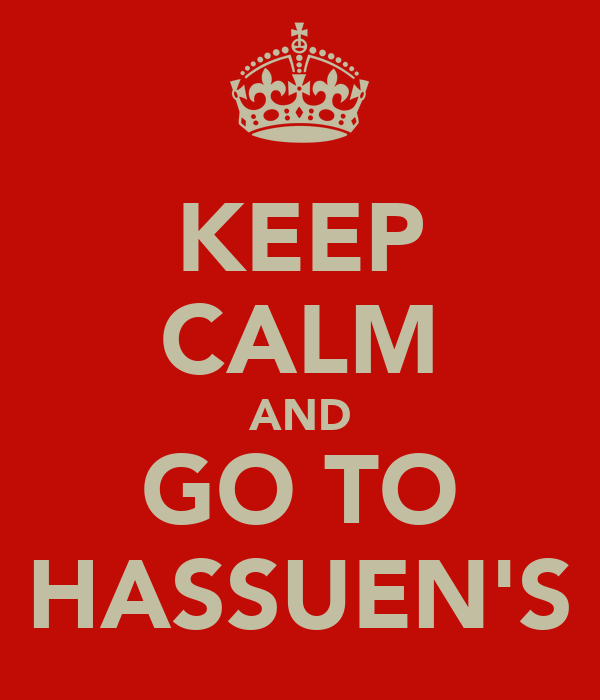 KEEP CALM AND GO TO HASSUEN'S