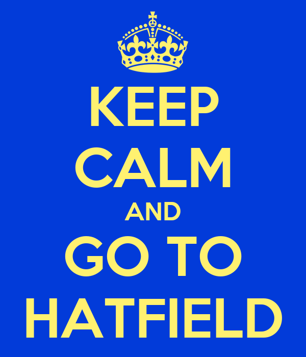 KEEP CALM AND GO TO HATFIELD