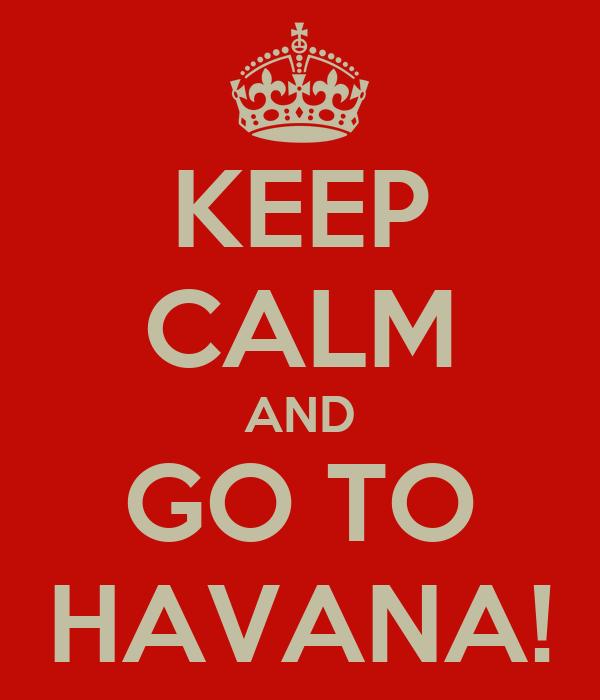KEEP CALM AND GO TO HAVANA!