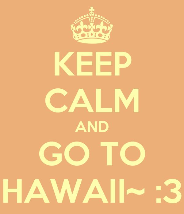 KEEP CALM AND GO TO HAWAII~ :3