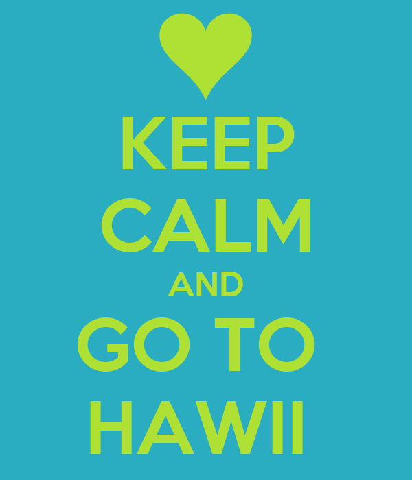 KEEP CALM AND GO TO  HAWII