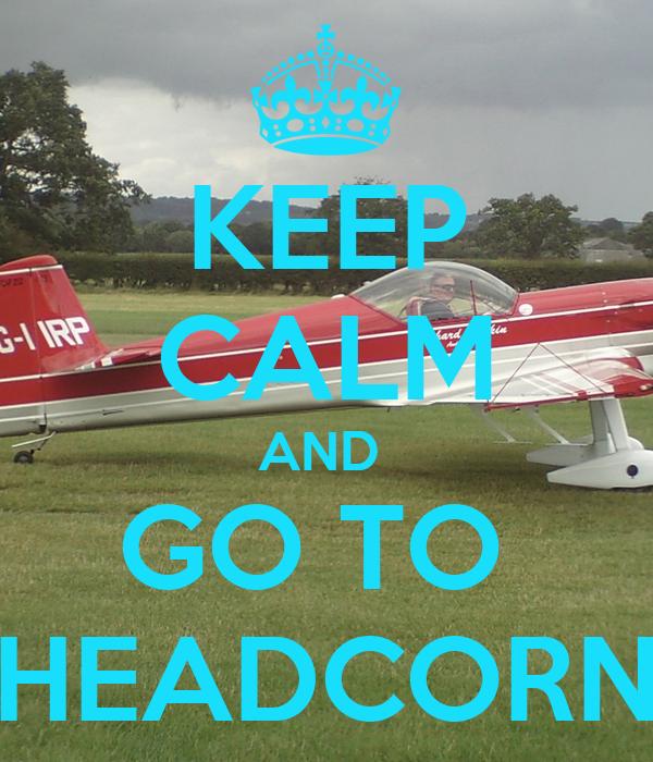 KEEP CALM AND  GO TO  HEADCORN