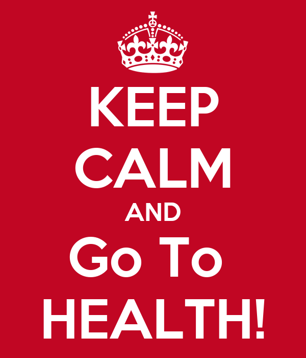 KEEP CALM AND Go To  HEALTH!
