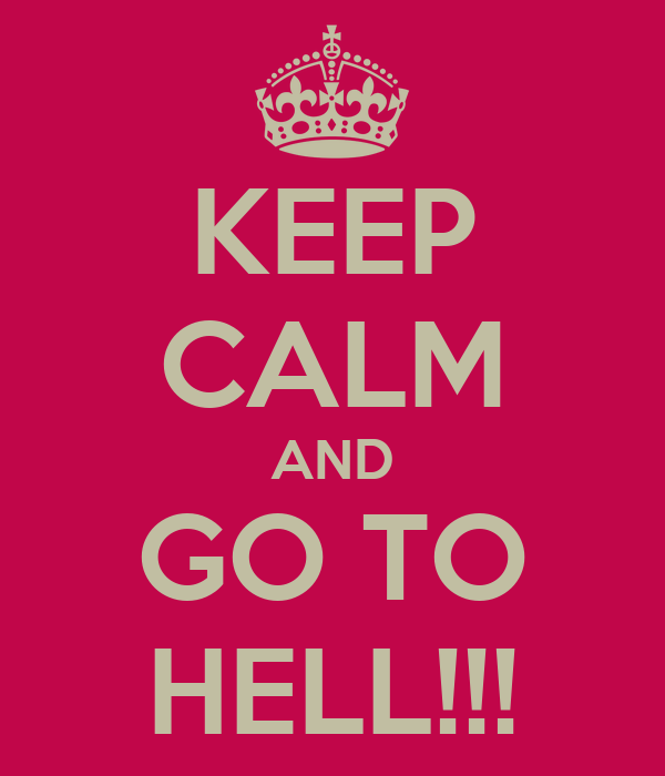 KEEP CALM AND GO TO HELL!!!