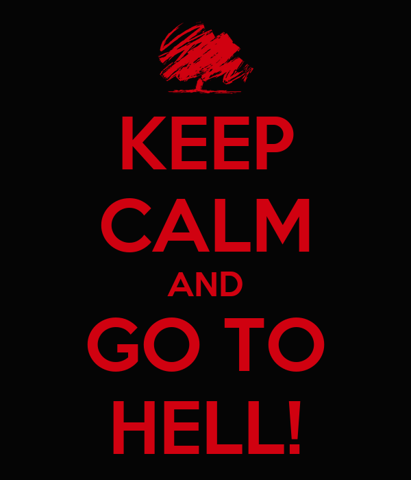 KEEP CALM AND GO TO HELL!