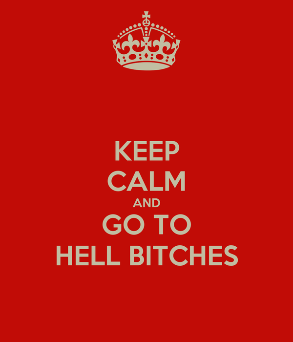 KEEP CALM AND GO TO HELL BITCHES