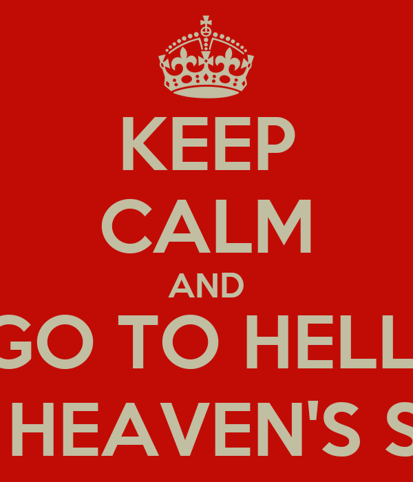 KEEP CALM AND GO TO HELL, FOR HEAVEN'S SAKE