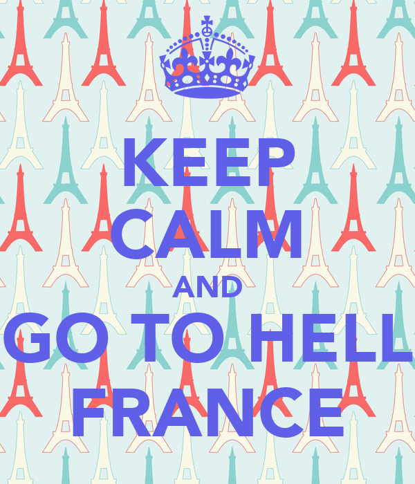KEEP CALM AND GO TO HELL FRANCE