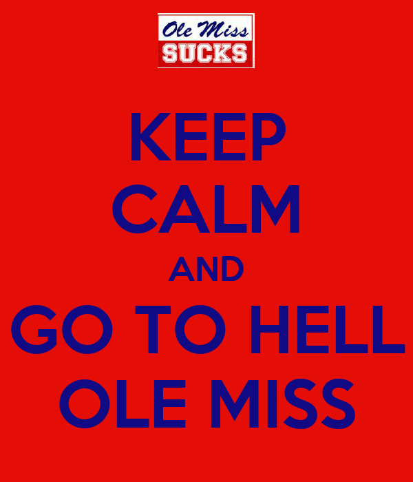 KEEP CALM AND GO TO HELL OLE MISS