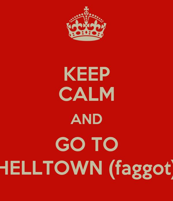 KEEP CALM AND GO TO HELLTOWN (faggot)