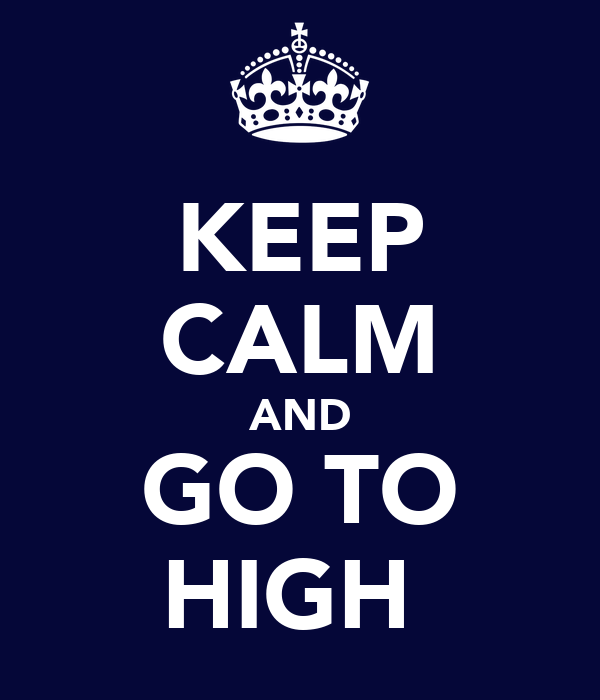 KEEP CALM AND GO TO HIGH